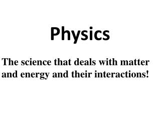 The science that deals with matter and energy and their interactions!