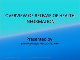 OVERVIEW OF RELEASE OF HEALTH INFORMATION Presented by: Bunmi Ogunleye, MSc., CHES., RHIA