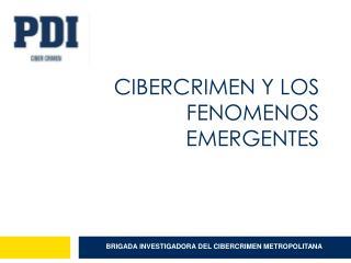 CIBERCRIMEN y LOS FENOMENOS EMERGENTES