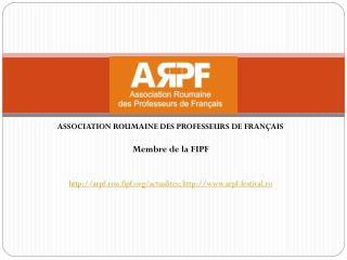 ASSOCIATION ROUMAINE DES PROFESSEURS DE FRANÇAIS  Membre de la FIPF