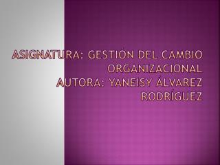 Asignatura: Gestión del cambio organizacional Autora: yaneisy Álvarez Rodríguez