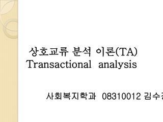 상호교류 분석 이론 (TA ) Transactional   analysis