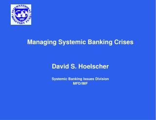 Managing Systemic Banking Crises     David S. Hoelscher  Systemic Banking Issues Division MFD