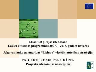 LEADER pieejas īstenošana  Lauku attīstības programmas 2007. – 2013. gadam ietvaros