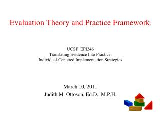 Evaluation Theory and Practice Framework:     UCSF  EPI246 Translating Evidence Into Practice:  Individual-Centered Impl