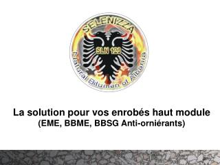 La solution pour vos enrob s haut module EME, BBME, BBSG Anti-orni rants