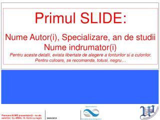Primul SLIDE: Nume Autor(i), Specializare, an de studii Nume indrumator(i)