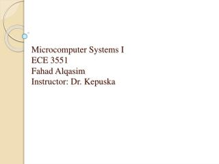 Microcomputer Systems I ECE 3551 Fahad Alqasim Instructor: Dr.  Kepuska