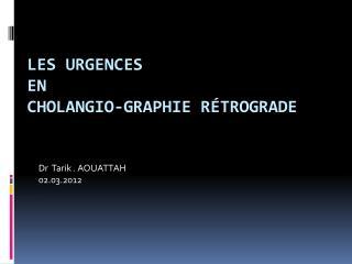 Les Urgences  en  Cholangio-graphie rétrograde