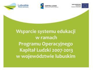 Wsparcie systemu edukacji  w ramach Programu Operacyjnego  Kapitał Ludzki 2007-2013