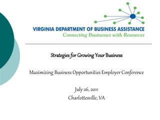 Strategies for Growing Your Business   Maximizing Business Opportunities Employer Conference  July 26, 2011 Charlottesvi