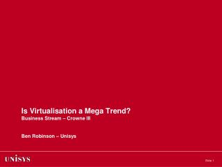 Is Virtualisation a Mega Trend? Business Stream – Crowne III Ben Robinson – Unisys