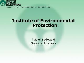 Institute of Environmental Protection Maciej Sadowski Grazyna Porebska