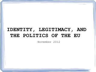IDENTITY, LEGITIMACY, AND THE POLITICS OF THE EU November 2012