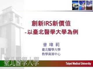 創新 IRS 新價值 - 以臺北醫學大學為例
