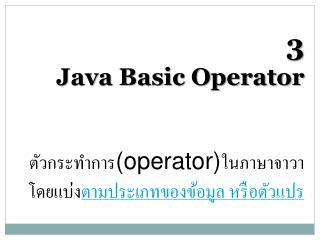 3 Java Basic Operator ตัวกระทำการ (operator) ในภาษาจาวาโดยแบ่ง ตามประเภทของข้อมูล หรือตัวแปร