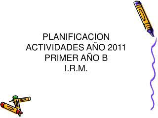 PLANIFICACION ACTIVIDADES AÑO 2011 PRIMER AÑO B I.R.M.