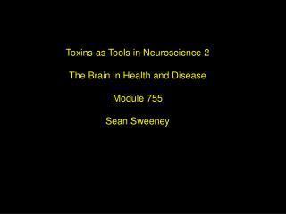 Toxins as Tools in Neuroscience 2 The Brain in Health and Disease Module 755 Sean Sweeney
