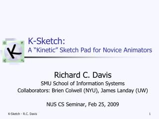 "K-Sketch:  A ""Kinetic"" Sketch Pad for Novice Animators"