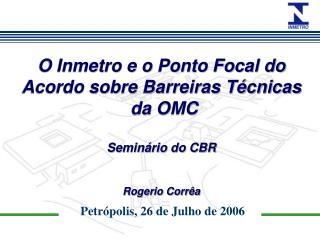 O Inmetro e o Ponto Focal do Acordo sobre Barreiras Técnicas  da OMC Seminário do CBR