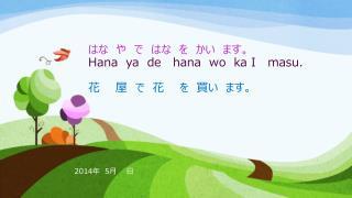 はな や で はな を かい ます。 Hana   ya   de    hana wo ka  I    masu . 花  屋 で 花  を 買い ます。