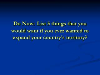 Do Now: List 5 things that you would want if you ever wanted to expand your country's territory?