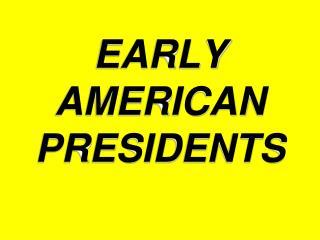 EARLY AMERICAN PRESIDENTS