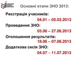 Основні етапи ЗНО 2013 : Реєстрація учасників: 04.01 – 05.03.2013 Проведення ЗНО: