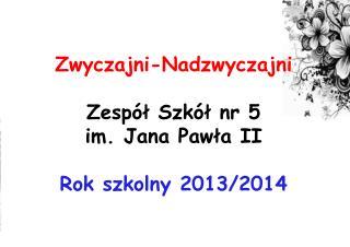 Zwyczajni-Nadzwyczajni Zespół Szkół nr 5 im. Jana Pawła II Rok szkolny 2013/2014
