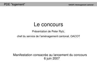 Le concours Présentation de Peter Rytz, chef du service de l'aménagement cantonal, OACOT