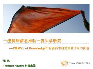 一流科研信息推动一流科学研究 ----ISI Web of Knowledge 平台在科学研究中的作用与价值 张 帆 Thomson Reuters 科技集团