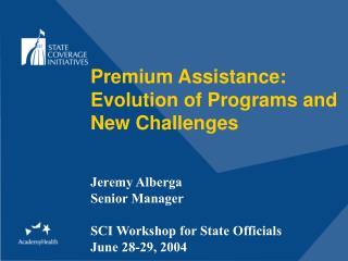 Premium Assistance:  Evolution of Programs and New Challenges Jeremy Alberga Senior Manager