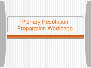 Plenary Resolution Preparation Workshop