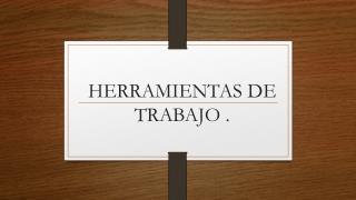 HERRAMIENTAS DE TRABAJO .