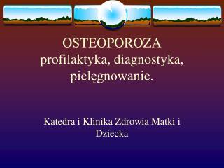 OSTEOPOROZA profilaktyka, diagnostyka,  pielęgnowanie.