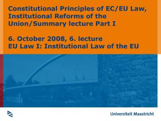 Constitutional Principles of EC/EU Law,  Institutional Reforms of the Union/Summary lecture Part I
