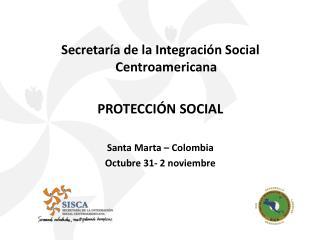 Secretaría de la Integración Social Centroamericana PROTECCIÓN SOCIAL Santa Marta – Colombia