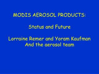MODIS AEROSOL PRODUCTS: Status and Future Lorraine Remer and Yoram Kaufman And the aerosol team