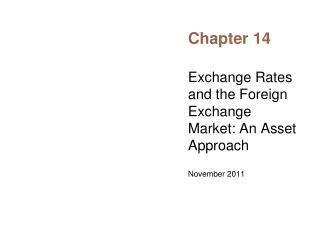 Exchange Rates and the Foreign Exchange Market: An Asset Approach  November 2011