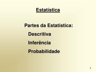 Estatística  Partes da Estatística: Descritiva Inferência Probabilidade