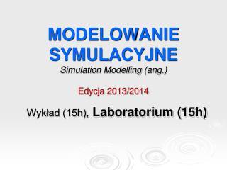 MODELOWANIE SYMULACYJNE Simulation Modelling  (ang.) Edycja 2013/2014