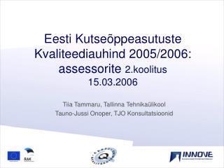 Eesti Kutseõppeasutuste Kvaliteediauhind 2005 /2006 : assessorite  2.koolitus  15 . 03 .200 6