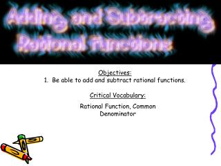 Objectives: 1.  Be able to add and subtract rational functions.