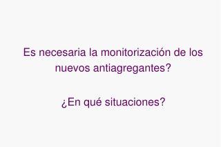 Es necesaria la monitorización de los nuevos antiagregantes? ¿En qué situaciones?