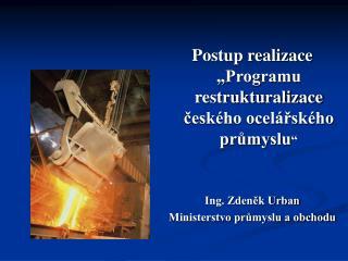 """Postup realizace """"Programu restrukturalizace českého ocelářského průmyslu """" Ing. Zdeněk Urban"""