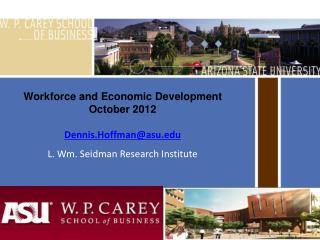 Workforce and Economic Development October 2012 Dennis.Hoffman@asu