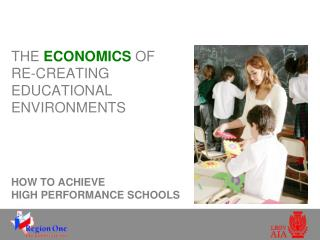 THE  ECONOMICS  OF  RE-CREATING EDUCATIONAL ENVIRONMENTS HOW TO ACHIEVE  HIGH PERFORMANCE SCHOOLS