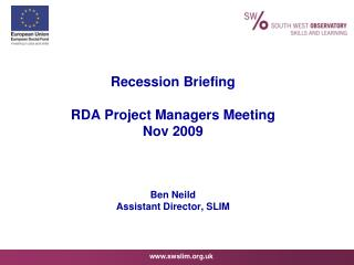 Recession Briefing RDA Project Managers Meeting Nov 2009 Ben Neild Assistant Director, SLIM