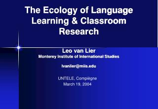 The Ecology of Language Learning  Classroom Research  Leo van Lier Monterey Institute of International Studies lvanlierm