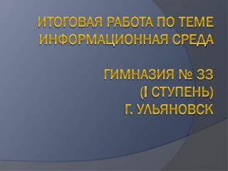 Итоговая работа по теме Информационная среда  Гимназия № 33  ( I  ступень) г. Ульяновск